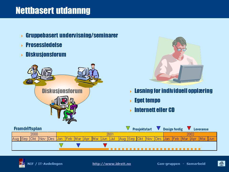 NIF / IT-Avdelingen http://www.idrett.no Gan-gruppen - Samarbeidhttp://www.idrett.no Diskusjonsforum Nettbasert utdannng  Gruppebasert undervisning/seminarer  Prosessledelse  Diskusjonsforum Framdriftsplan ProsjektstartDesign ferdigLeveranse  Løsning for individuell opplæring  Eget tempo  Internett eller CD