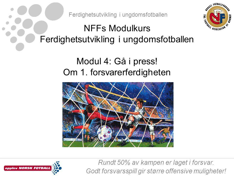 Ferdighetsutvikling i ungdomsfotballen Rundt 50% av kampen er laget i forsvar. Godt forsvarsspill gir større offensive muligheter! NFFs Modulkurs Ferd