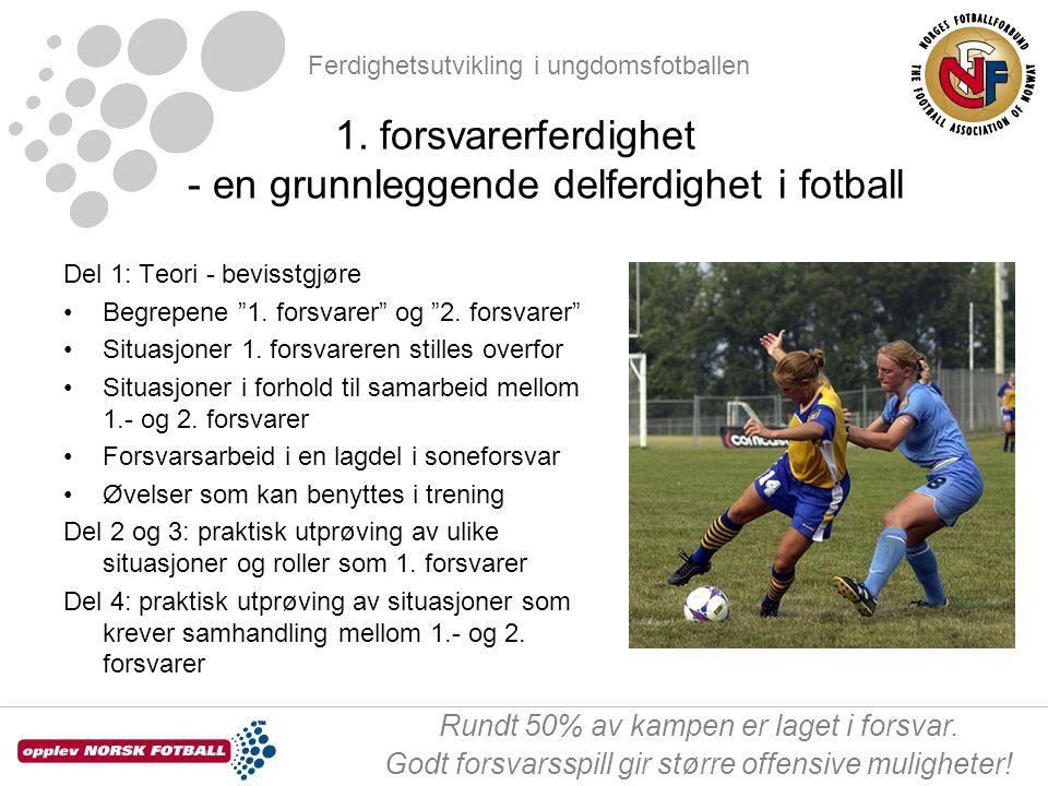 Ferdighetsutvikling i ungdomsfotballen Rundt 50% av kampen er laget i forsvar. Godt forsvarsspill gir større offensive muligheter! 1. forsvarerferdigh