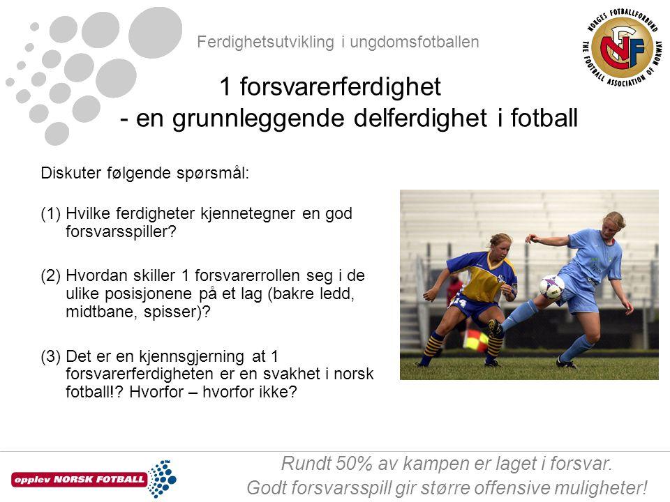 Ferdighetsutvikling i ungdomsfotballen Rundt 50% av kampen er laget i forsvar. Godt forsvarsspill gir større offensive muligheter! Diskuter følgende s
