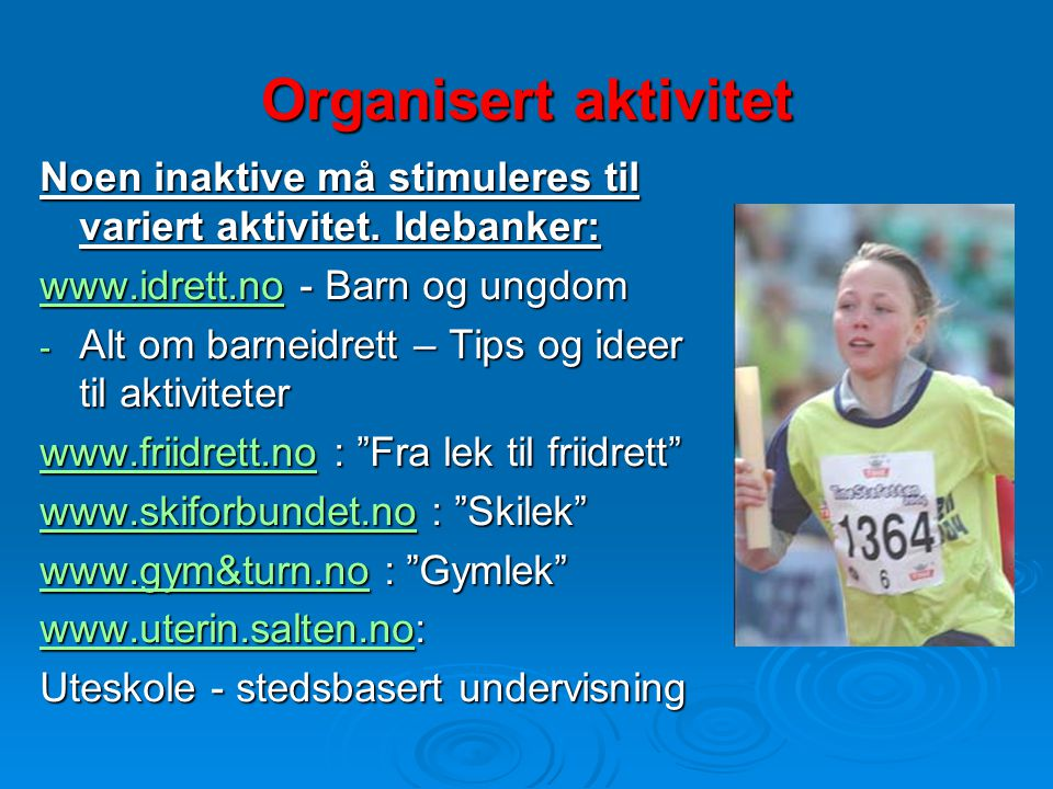 Organisert aktivitet Noen inaktive må stimuleres til variert aktivitet. Idebanker: www.idrett.nowww.idrett.no - Barn og ungdom www.idrett.no - Alt om