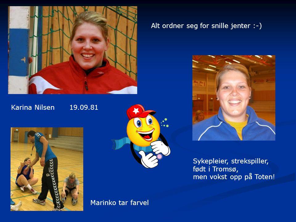 Karina Nilsen19.09.81 Alt ordner seg for snille jenter :-) Sykepleier, strekspiller, født i Tromsø, men vokst opp på Toten.