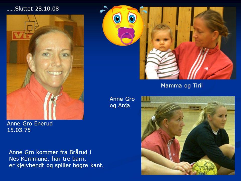 Anne Gro Enerud 15.03.75 Mamma og Tiril Anne Gro kommer fra Brårud i Nes Kommune, har tre barn, er kjeivhendt og spiller høgre kant.
