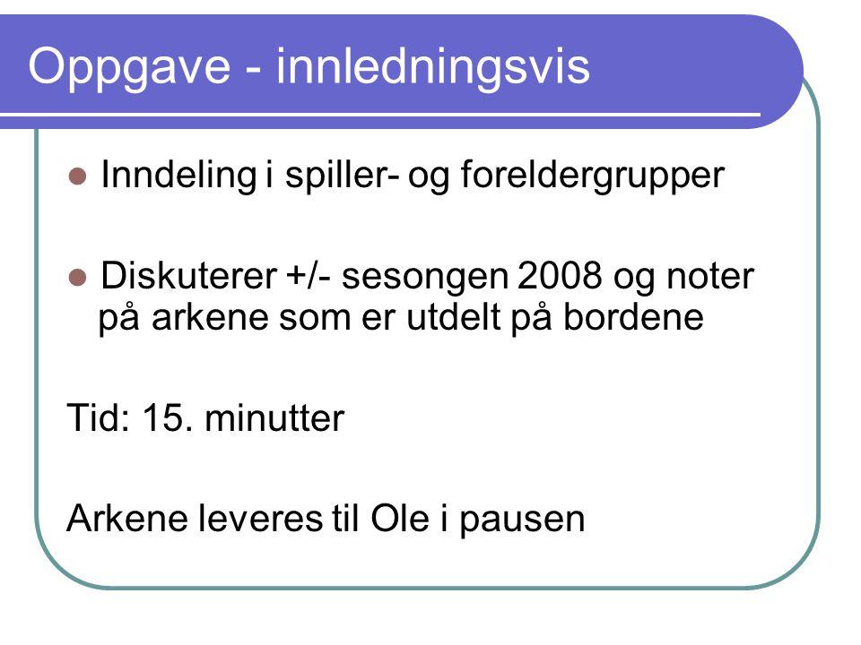 Oppgave - innledningsvis Inndeling i spiller- og foreldergrupper Diskuterer +/- sesongen 2008 og noter på arkene som er utdelt på bordene Tid: 15.