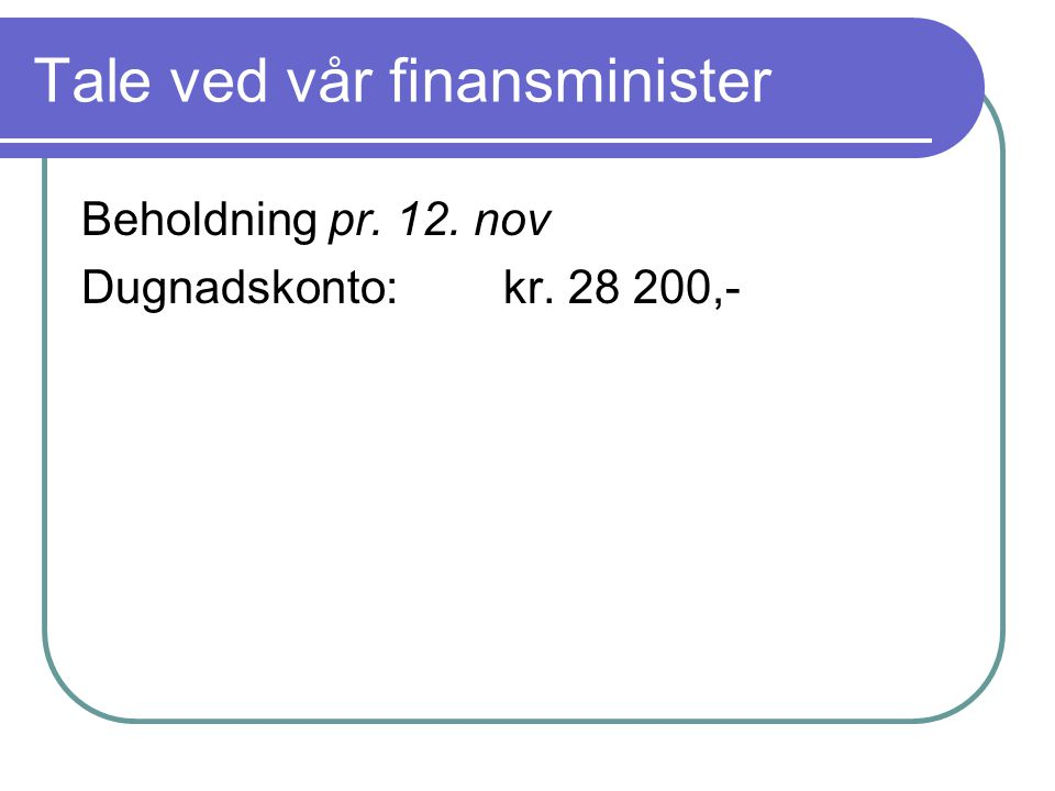 Tale ved vår finansminister Beholdning pr. 12. nov Dugnadskonto:kr. 28 200,-