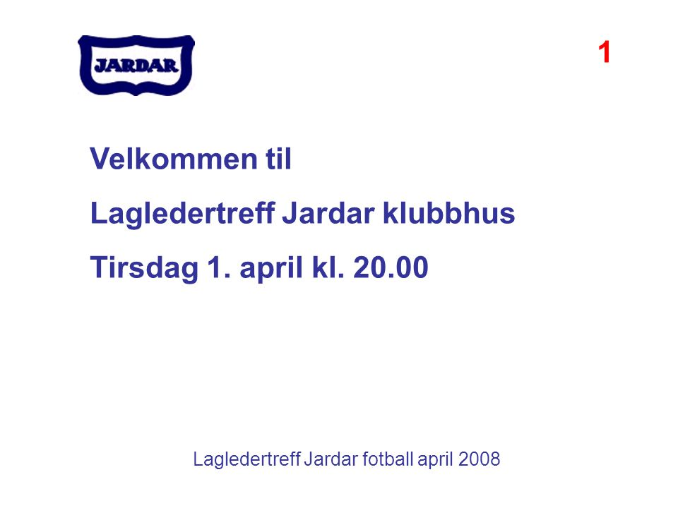 Lagledertreff Jardar fotball april 2008 Velkommen til Lagledertreff Jardar klubbhus Tirsdag 1. april kl. 20.00 1