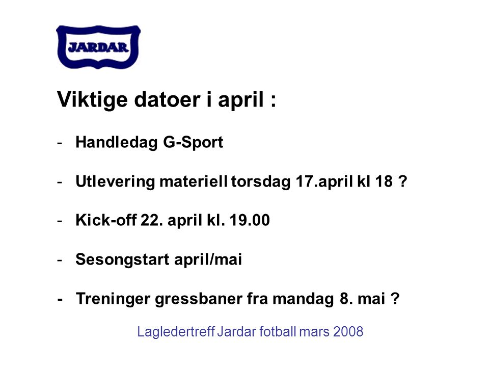 Lagledertreff Jardar fotball mars 2008 Viktige datoer i april : -Handledag G-Sport -Utlevering materiell torsdag 17.april kl 18 ? -Kick-off 22. april