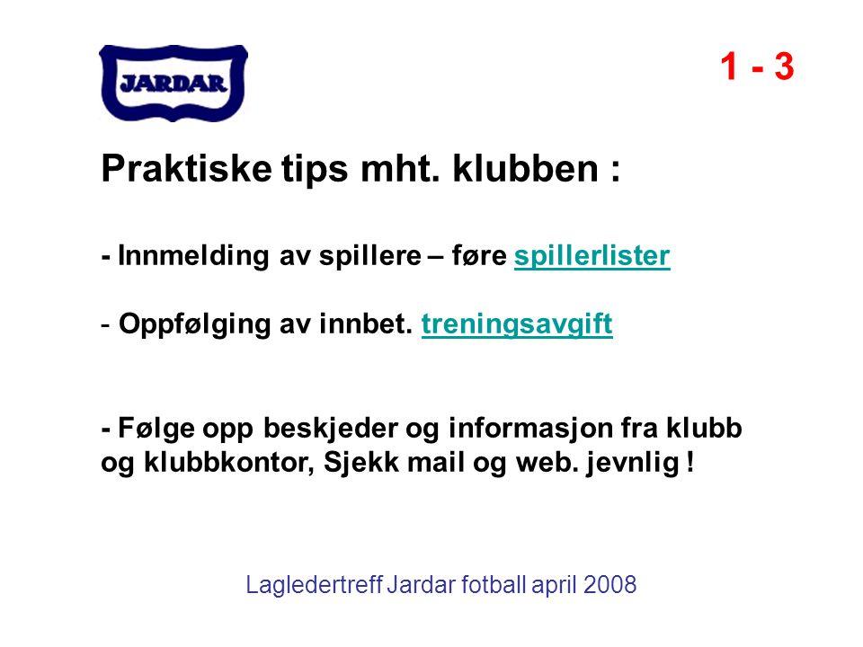 Lagledertreff Jardar fotball april 2008 Praktiske tips mht. klubben : - Innmelding av spillere – føre spillerlisterspillerlister - Oppfølging av innbe