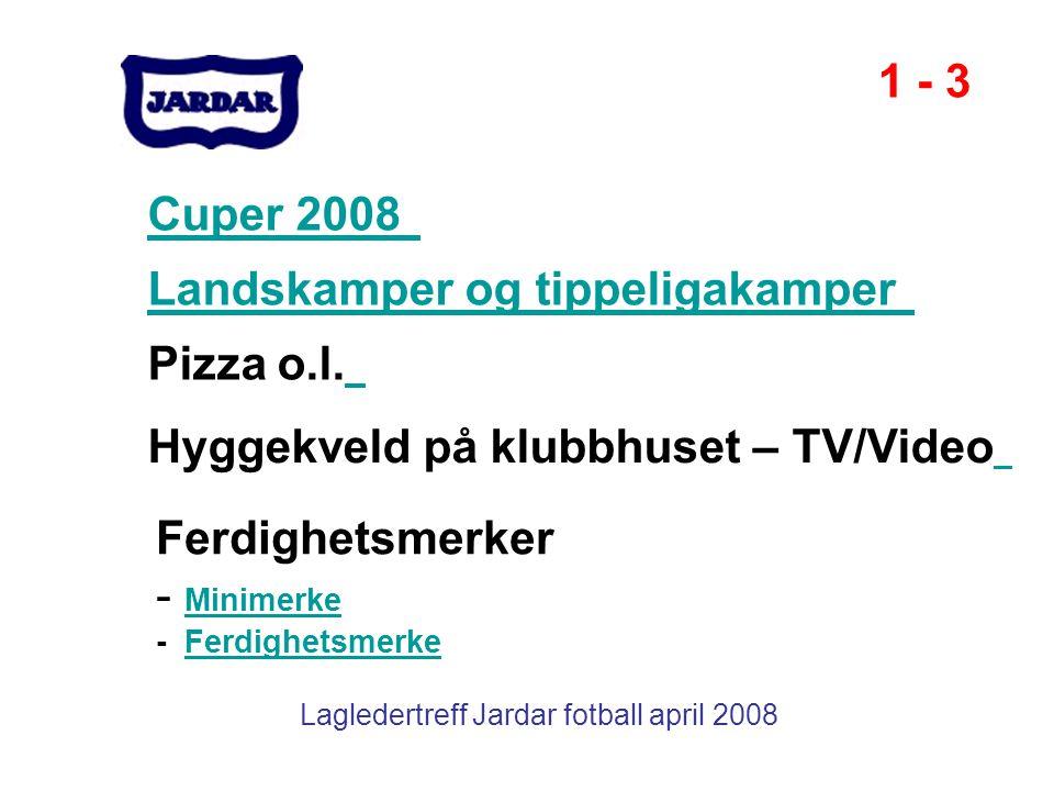 Lagledertreff Jardar fotball april 2008 Cuper 2008 Landskamper og tippeligakamper 1 - 3 Pizza o.l. Hyggekveld på klubbhuset – TV/Video Ferdighetsmerke