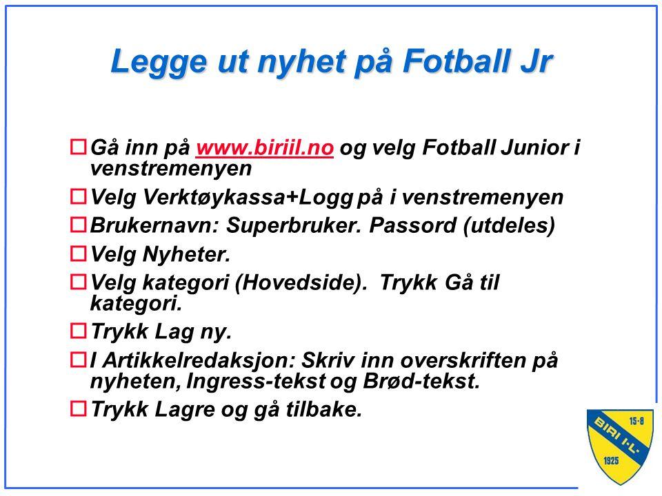 Legge ut nyhet på Fotball Jr oGå inn på www.biriil.no og velg Fotball Junior i venstremenyenwww.biriil.no oVelg Verktøykassa+Logg på i venstremenyen oBrukernavn: Superbruker.