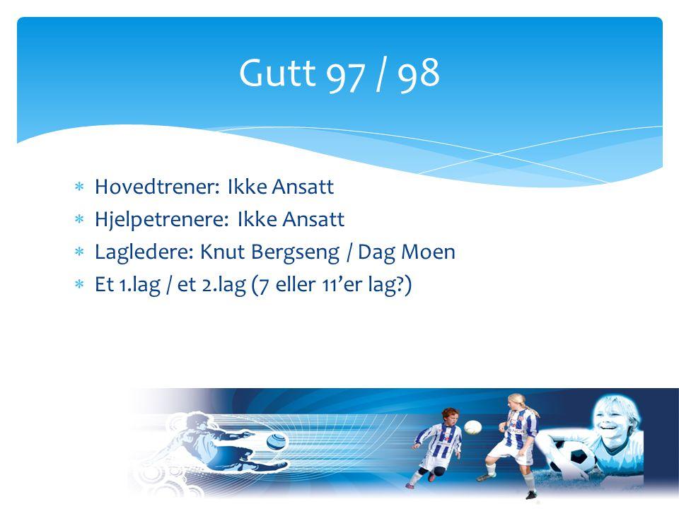  Hovedtrener: Ikke Ansatt  Hjelpetrenere: Ikke Ansatt  Lagledere: Knut Bergseng / Dag Moen  Et 1.lag / et 2.lag (7 eller 11'er lag ) Gutt 97 / 98