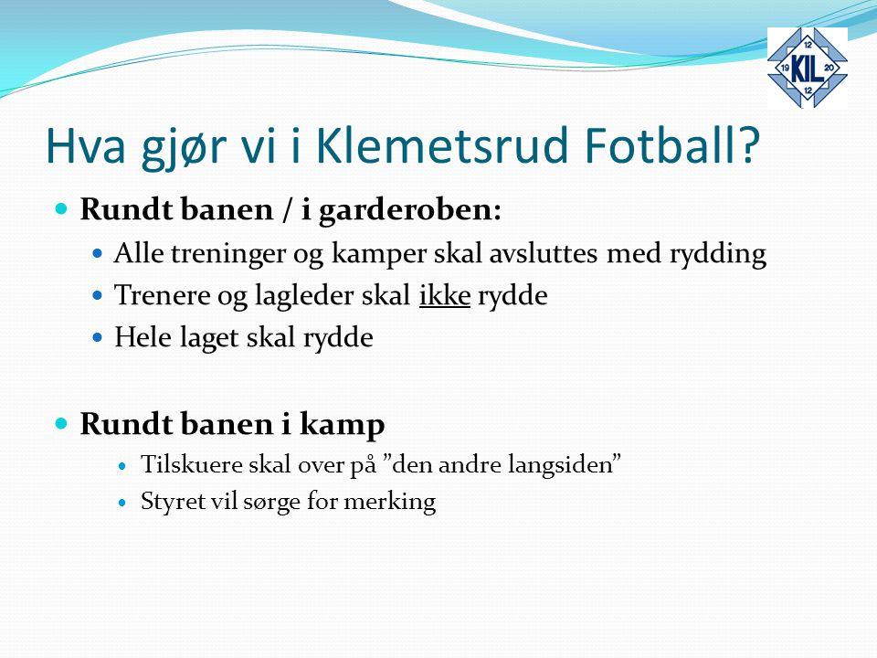 Hva gjør vi i Klemetsrud Fotball? Rundt banen / i garderoben: Alle treninger og kamper skal avsluttes med rydding Trenere og lagleder skal ikke rydde