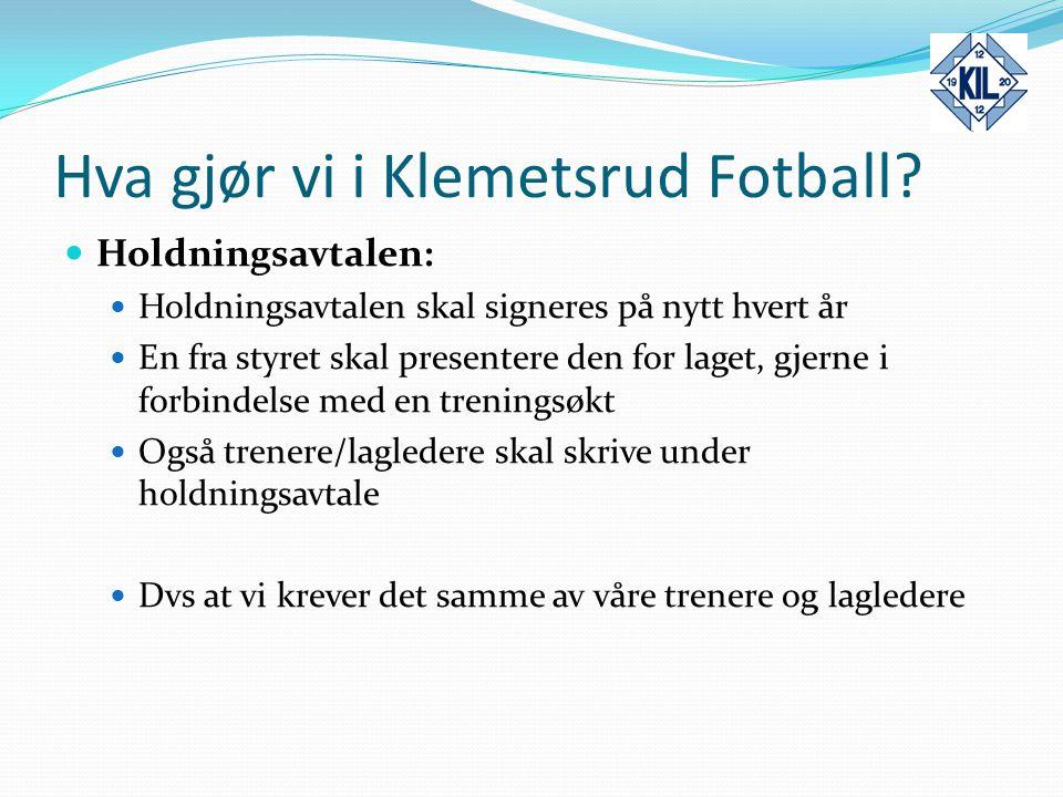 Hva gjør vi i Klemetsrud Fotball? Holdningsavtalen: Holdningsavtalen skal signeres på nytt hvert år En fra styret skal presentere den for laget, gjern