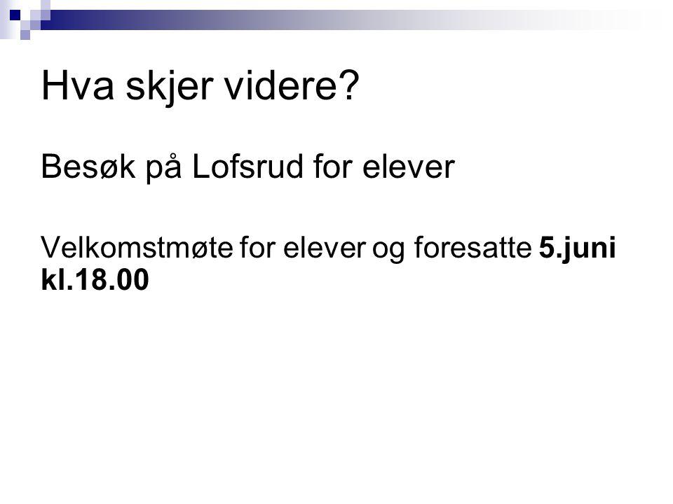 Hva skjer videre? Besøk på Lofsrud for elever Velkomstmøte for elever og foresatte 5.juni kl.18.00