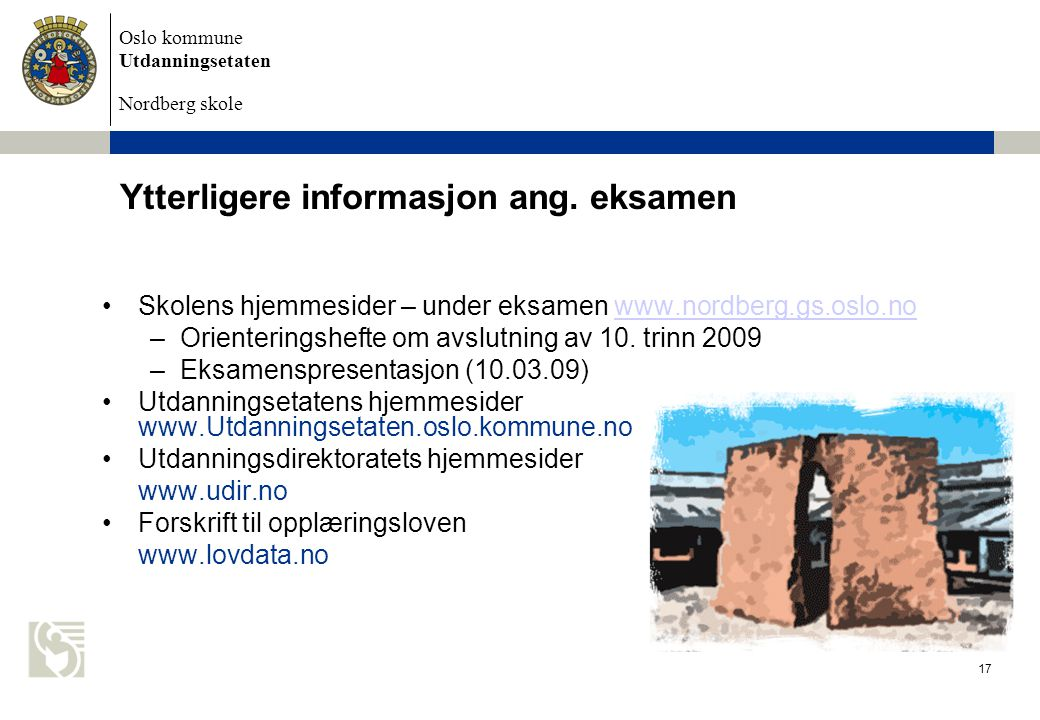 Oslo kommune Utdanningsetaten Nordberg skole Eksamen 2009 17 Ytterligere informasjon ang. eksamen Skolens hjemmesider – under eksamen www.nordberg.gs.