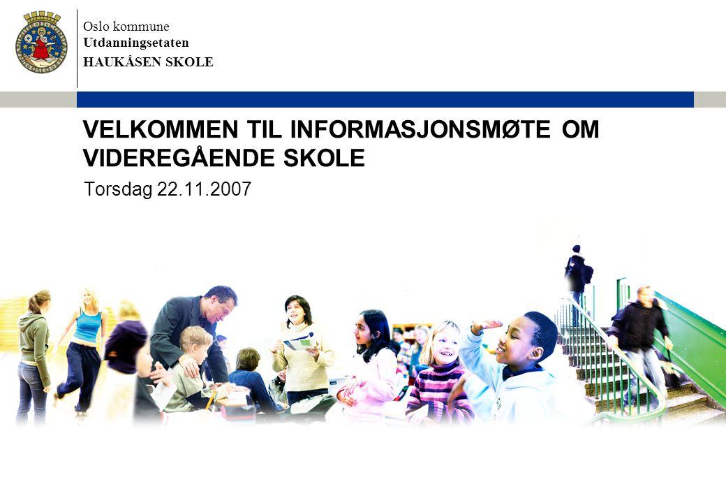 Oslo kommune Utdanningsetaten HAUKÅSEN SKOLE VELKOMMEN TIL INFORMASJONSMØTE OM VIDEREGÅENDE SKOLE Torsdag 22.11.2007