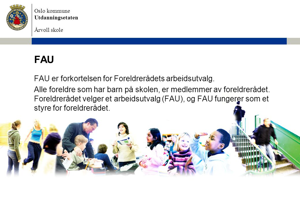 Oslo kommune Utdanningsetaten Årvoll skole FAU FAU er forkortelsen for Foreldrerådets arbeidsutvalg.