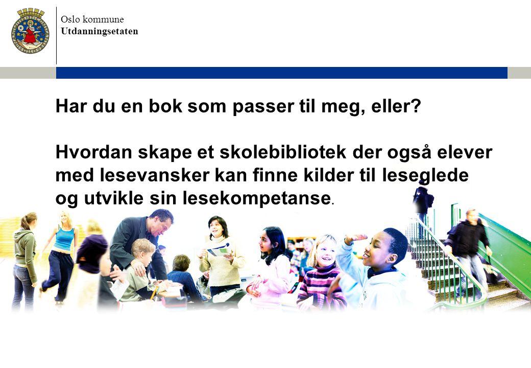 Oslo kommune Utdanningsetaten Har du en bok som passer til meg, eller? Hvordan skape et skolebibliotek der også elever med lesevansker kan finne kilde