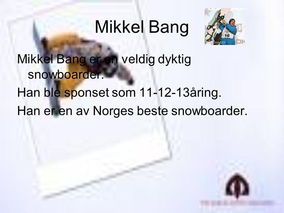 Mikkel Bang Mikkel Bang er en veldig dyktig snowboarder. Han ble sponset som 11-12-13åring. Han er en av Norges beste snowboarder.