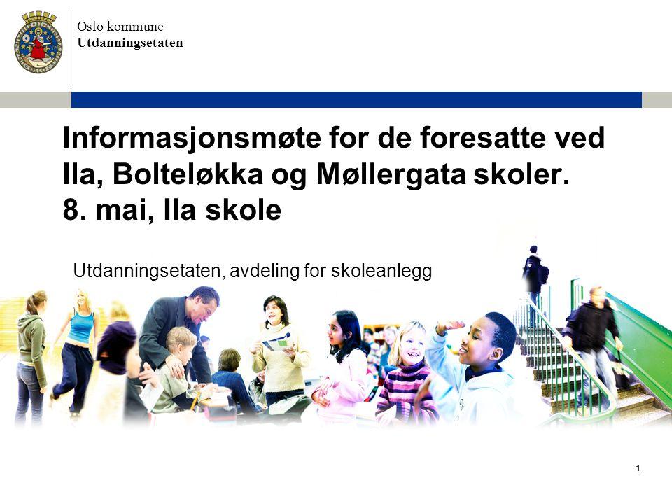 Oslo kommune Utdanningsetaten Utdanningsetaten, avdeling for skoleanlegg Informasjonsmøte for de foresatte ved Ila, Bolteløkka og Møllergata skoler. 8