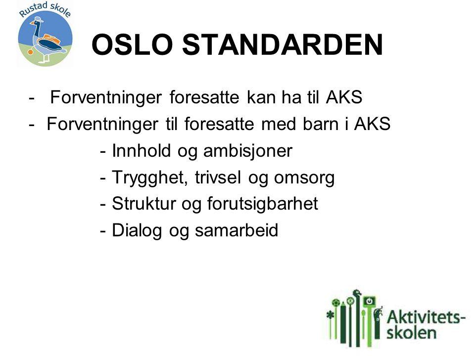 OSLO STANDARDEN - Forventninger foresatte kan ha til AKS -Forventninger til foresatte med barn i AKS -Innhold og ambisjoner -Trygghet, trivsel og omsorg -Struktur og forutsigbarhet -Dialog og samarbeid