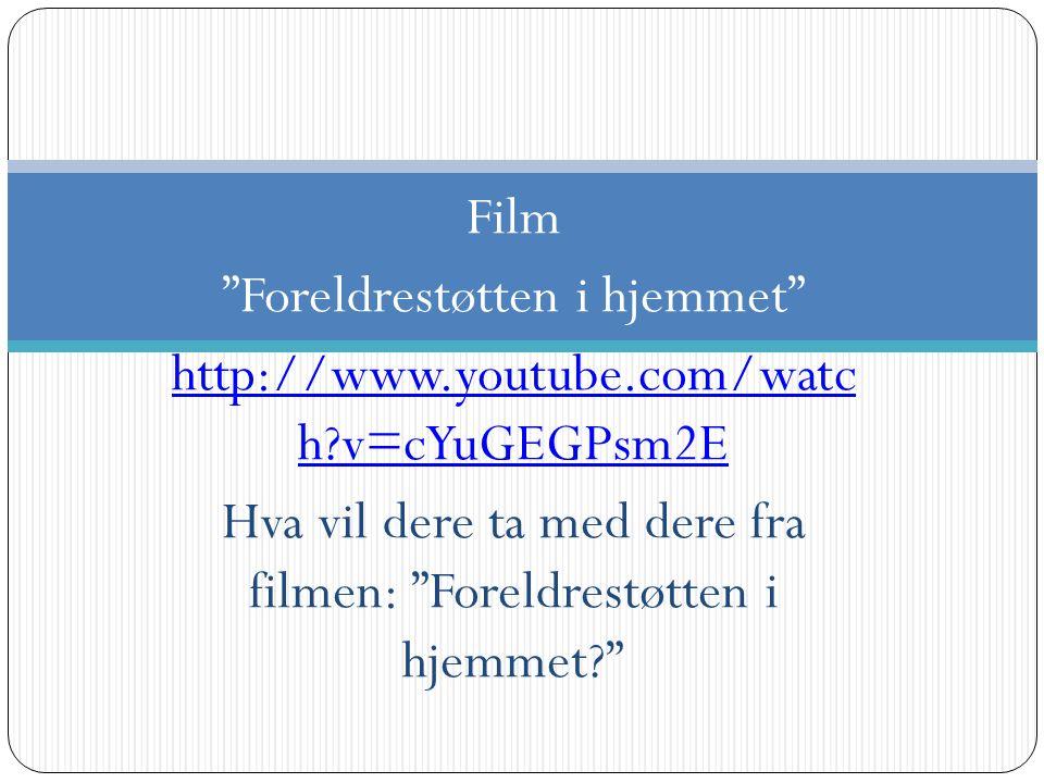 """Film """"Foreldrestøtten i hjemmet"""" http://www.youtube.com/watc h?v=cYuGEGPsm2E Hva vil dere ta med dere fra filmen: """"Foreldrestøtten i hjemmet?"""""""
