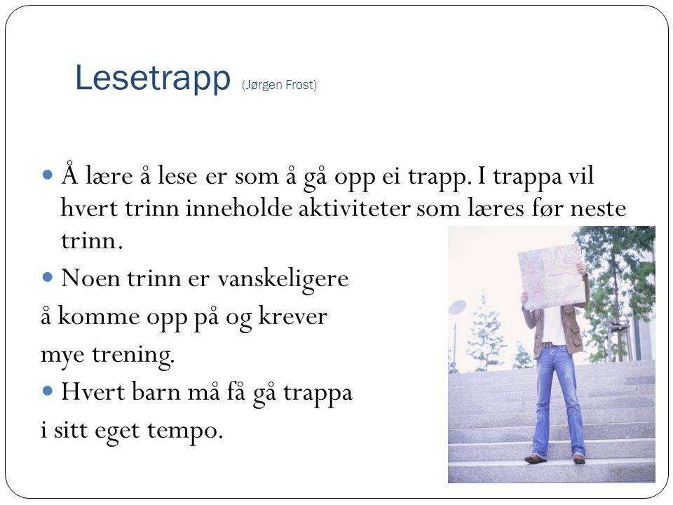 Lesetrapp (Jørgen Frost) Å lære å lese er som å gå opp ei trapp. I trappa vil hvert trinn inneholde aktiviteter som læres før neste trinn. Noen trinn