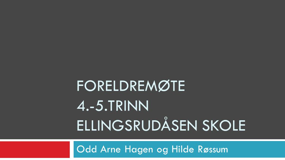 FORELDREMØTE 4.-5.TRINN ELLINGSRUDÅSEN SKOLE Odd Arne Hagen og Hilde Røssum