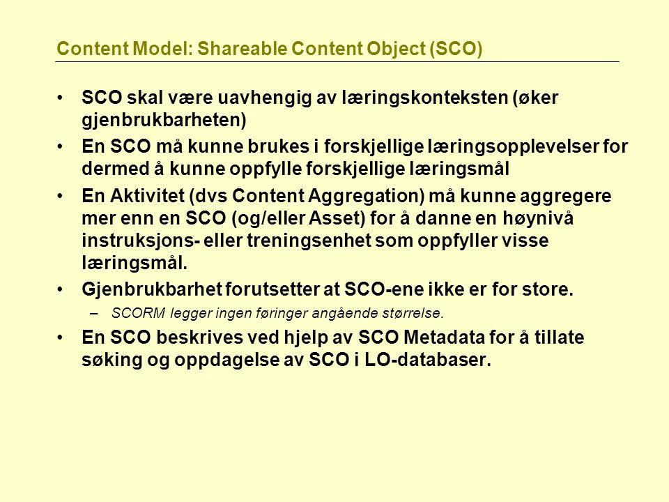Content Model: Shareable Content Object (SCO) SCO skal være uavhengig av læringskonteksten (øker gjenbrukbarheten) En SCO må kunne brukes i forskjellige læringsopplevelser for dermed å kunne oppfylle forskjellige læringsmål En Aktivitet (dvs Content Aggregation) må kunne aggregere mer enn en SCO (og/eller Asset) for å danne en høynivå instruksjons- eller treningsenhet som oppfyller visse læringsmål.