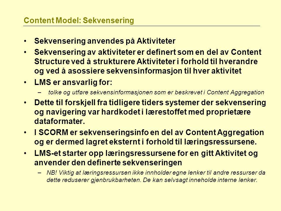 Content Model: Sekvensering Sekvensering anvendes på Aktiviteter Sekvensering av aktiviteter er definert som en del av Content Structure ved å strukturere Aktiviteter i forhold til hverandre og ved å asossiere sekvensinformasjon til hver aktivitet LMS er ansvarlig for: – tolke og utføre sekvensinformasjonen som er beskrevet i Content Aggregation Dette til forskjell fra tidligere tiders systemer der sekvensering og navigering var hardkodet i lærestoffet med proprietære dataformater.