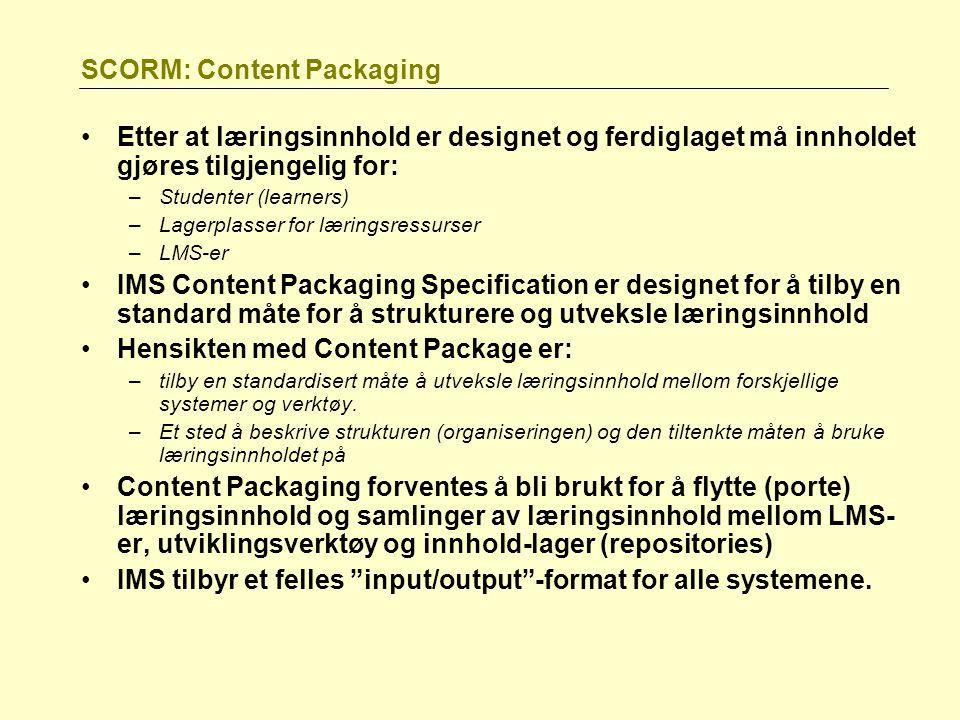 SCORM: Content Packaging Etter at læringsinnhold er designet og ferdiglaget må innholdet gjøres tilgjengelig for: –Studenter (learners) –Lagerplasser for læringsressurser –LMS-er IMS Content Packaging Specification er designet for å tilby en standard måte for å strukturere og utveksle læringsinnhold Hensikten med Content Package er: –tilby en standardisert måte å utveksle læringsinnhold mellom forskjellige systemer og verktøy.