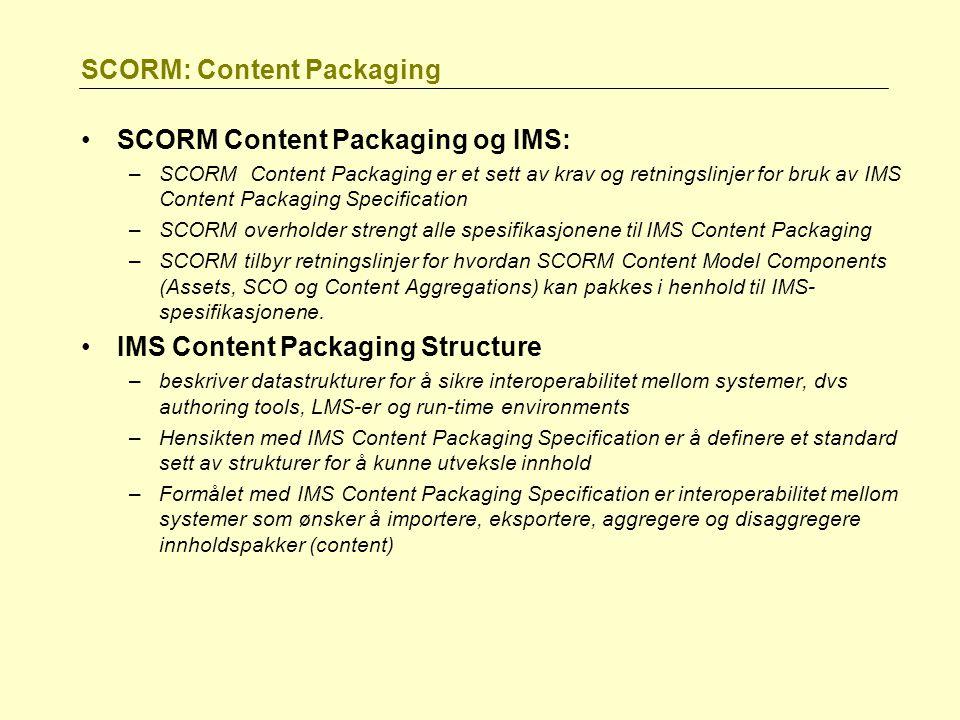 SCORM: Content Packaging SCORM Content Packaging og IMS: –SCORM Content Packaging er et sett av krav og retningslinjer for bruk av IMS Content Packaging Specification –SCORM overholder strengt alle spesifikasjonene til IMS Content Packaging –SCORM tilbyr retningslinjer for hvordan SCORM Content Model Components (Assets, SCO og Content Aggregations) kan pakkes i henhold til IMS- spesifikasjonene.
