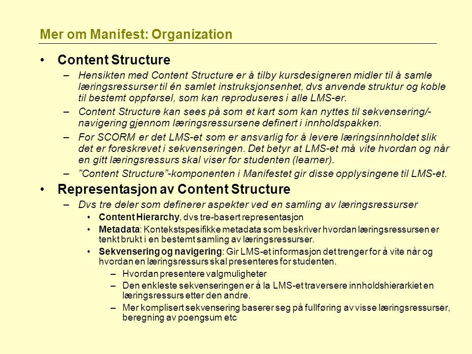 Mer om Manifest: Organization Content Structure –Hensikten med Content Structure er å tilby kursdesigneren midler til å samle læringsressurser til én samlet instruksjonsenhet, dvs anvende struktur og koble til bestemt oppførsel, som kan reproduseres i alle LMS-er.