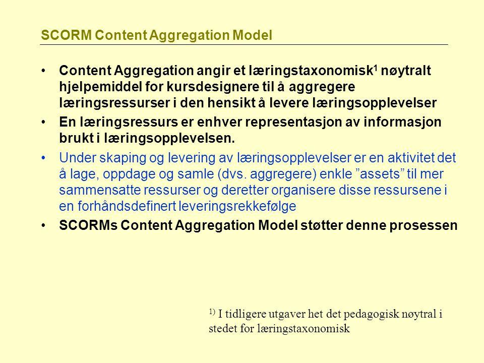 SCORM Content Aggregation Model Content Aggregation angir et læringstaxonomisk 1 nøytralt hjelpemiddel for kursdesignere til å aggregere læringsressurser i den hensikt å levere læringsopplevelser En læringsressurs er enhver representasjon av informasjon brukt i læringsopplevelsen.