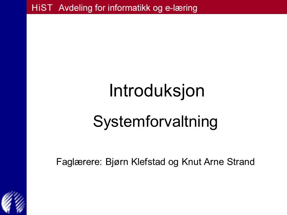 Introduksjon Systemforvaltning Faglærere: Bjørn Klefstad og Knut Arne Strand