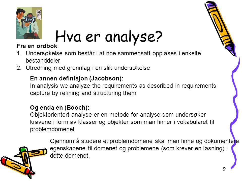 9 Hva er analyse? Gjennom å studere et problemdomene skal man finne og dokumentere egenskapene til domenet og problemene (som krever en løsning) i det