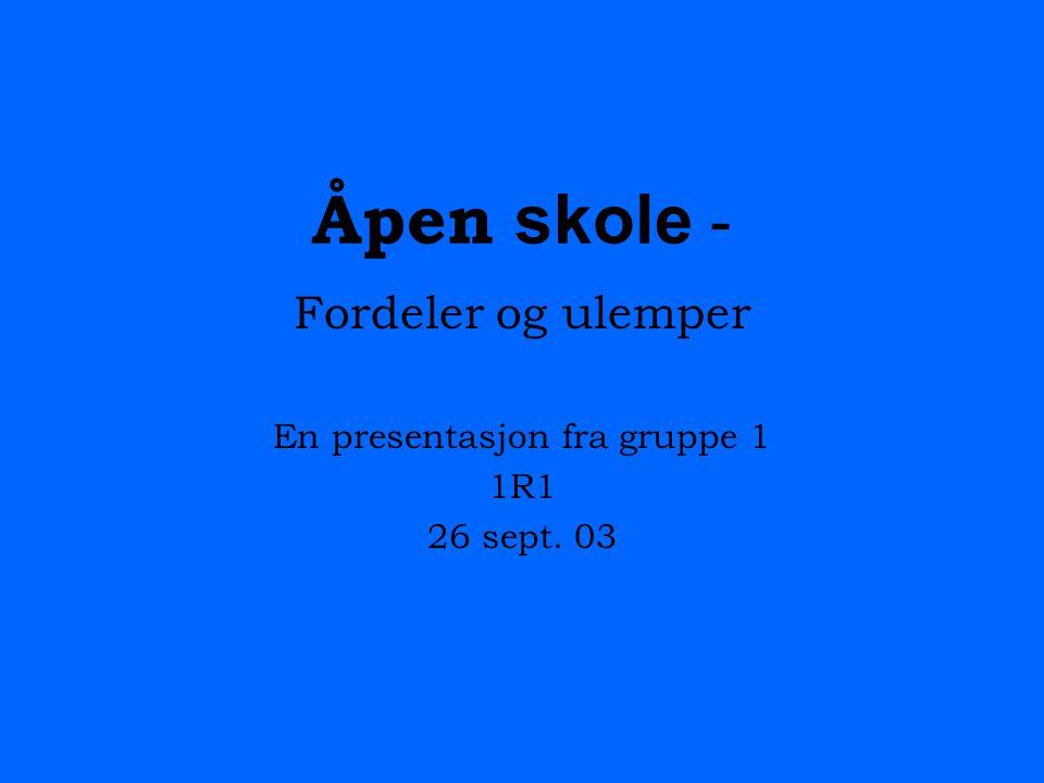 Åpen skole - Fordeler og ulemper En presentasjon fra gruppe 1 1R1 26 sept. 03