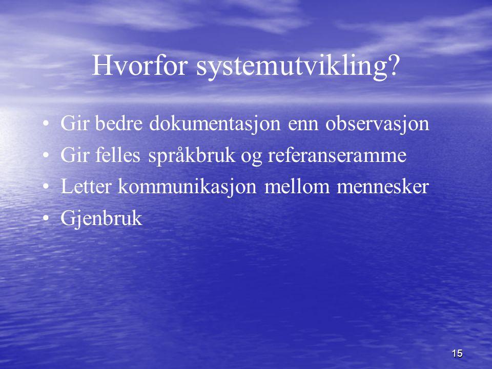 15 Hvorfor systemutvikling? Gir bedre dokumentasjon enn observasjon Gir felles språkbruk og referanseramme Letter kommunikasjon mellom mennesker Gjenb
