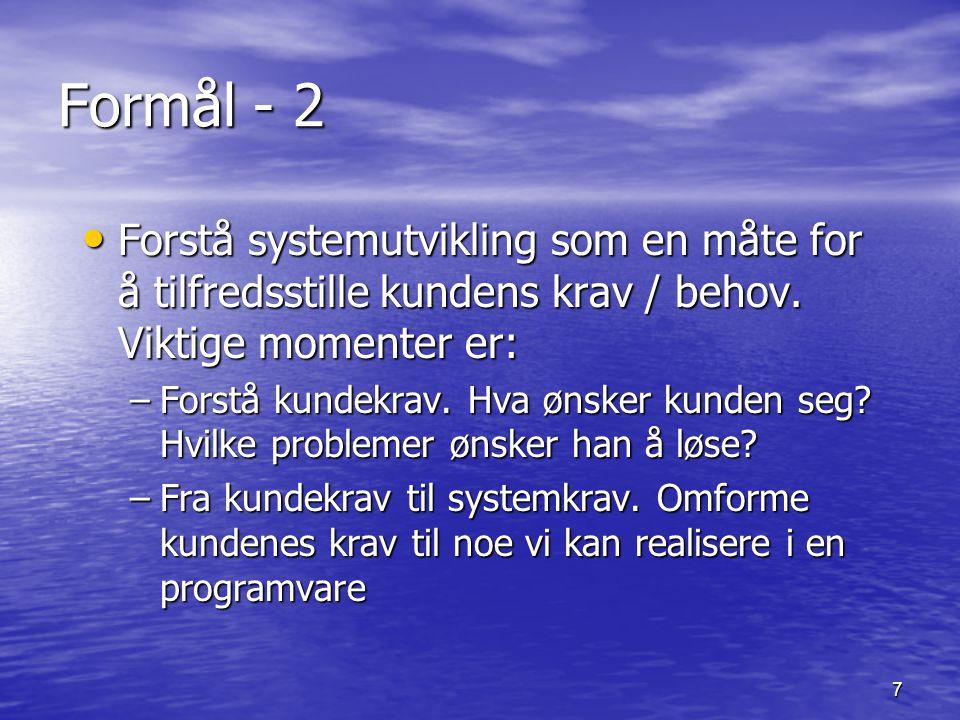 7 Formål - 2 Forstå systemutvikling som en måte for å tilfredsstille kundens krav / behov. Viktige momenter er: Forstå systemutvikling som en måte for