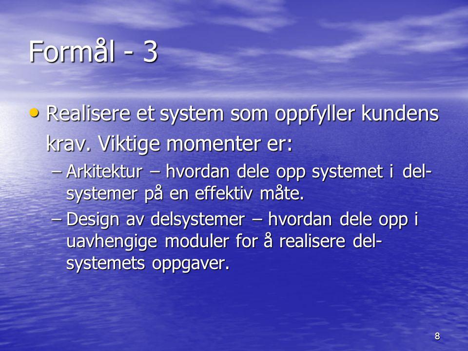 8 Formål - 3 Realisere et system som oppfyller kundens Realisere et system som oppfyller kundens krav. Viktige momenter er: –Arkitektur – hvordan dele