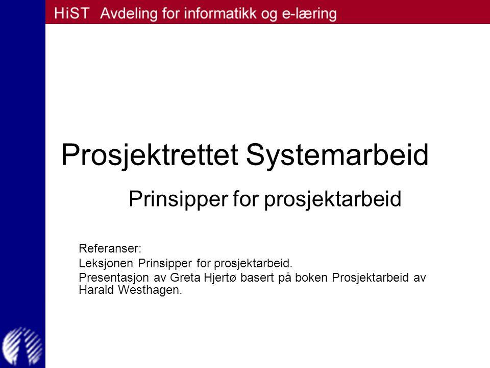 Prosjektrettet Systemarbeid Prinsipper for prosjektarbeid Referanser: Leksjonen Prinsipper for prosjektarbeid. Presentasjon av Greta Hjertø basert på