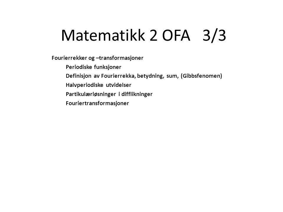 Matematikk 2 OFA 3/3 Fourierrekker og –transformasjoner Periodiske funksjoner Definisjon av Fourierrekka, betydning, sum, (Gibbsfenomen) Halvperiodiske utvidelser Partikulærløsninger i difflikninger Fouriertransformasjoner