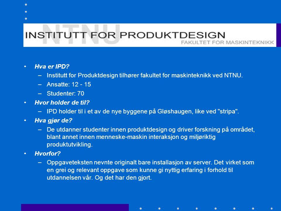 Institutt for Produktdesign Hva er IPD? –Institutt for Produktdesign tilhører fakultet for maskinteknikk ved NTNU. –Ansatte: 12 - 15 –Studenter: 70 Hv