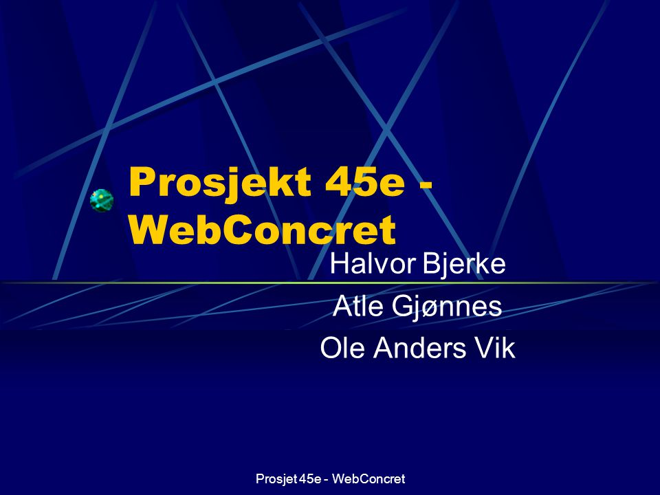 Prosjet 45e - WebConcret Prosjekt 45e - WebConcret Halvor Bjerke Atle Gjønnes Ole Anders Vik This presentation will probably involve audience discussi