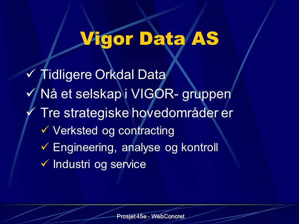 Prosjet 45e - WebConcret Vigor Data AS Tidligere Orkdal Data Nå et selskap i VIGOR- gruppen Tre strategiske hovedområder er Verksted og contracting En