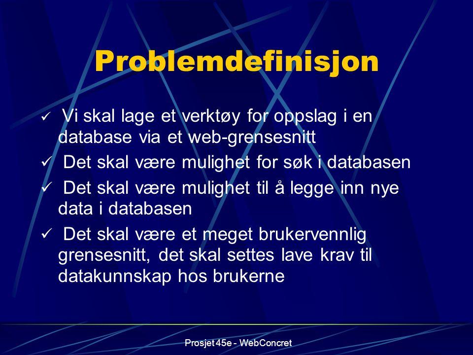 Prosjet 45e - WebConcret Problemdefinisjon Vi skal lage et verktøy for oppslag i en database via et web-grensesnitt Det skal være mulighet for søk i d