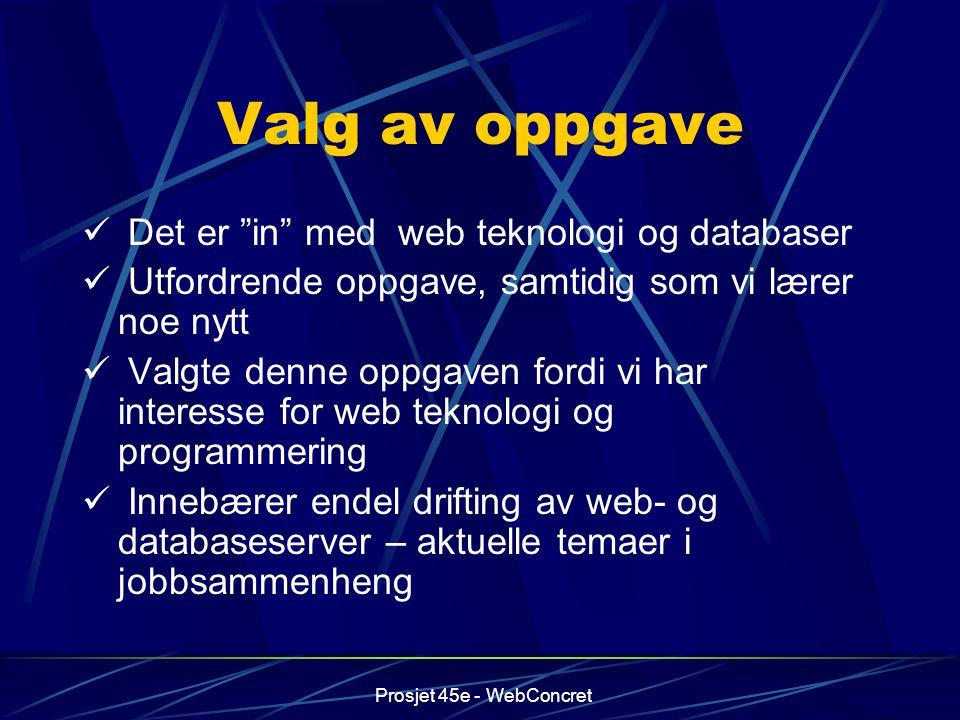 """Prosjet 45e - WebConcret Valg av oppgave Det er """"in"""" med web teknologi og databaser Utfordrende oppgave, samtidig som vi lærer noe nytt Valgte denne o"""