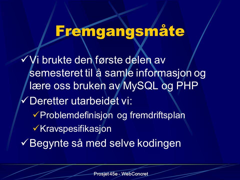 Prosjet 45e - WebConcret Fremgangsmåte Vi brukte den første delen av semesteret til å samle informasjon og lære oss bruken av MySQL og PHP Deretter ut