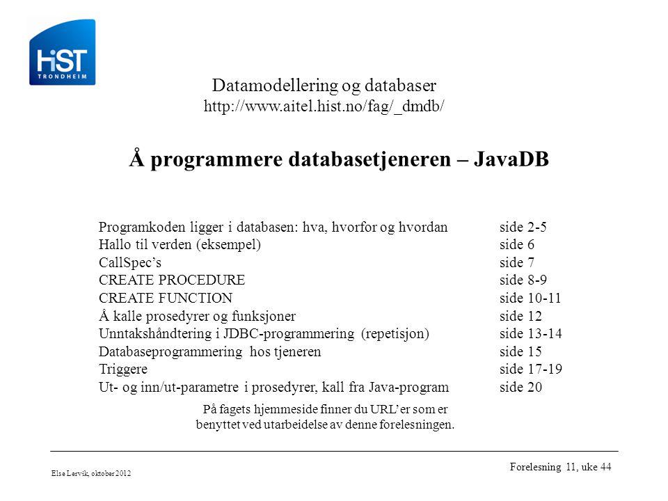 Datamodellering og databaser http://www.aitel.hist.no/fag/_dmdb/ Else Lervik, oktober 2012 Forelesning 11, uke 44 Å programmere databasetjeneren – JavaDB Programkoden ligger i databasen: hva, hvorfor og hvordanside 2-5 Hallo til verden (eksempel)side 6 CallSpec'sside 7 CREATE PROCEDUREside 8-9 CREATE FUNCTIONside 10-11 Å kalle prosedyrer og funksjonerside 12 Unntakshåndtering i JDBC-programmering (repetisjon)side 13-14 Databaseprogrammering hos tjenerenside 15 Triggereside 17-19 Ut- og inn/ut-parametre i prosedyrer, kall fra Java-programside 20 På fagets hjemmeside finner du URL'er som er benyttet ved utarbeidelse av denne forelesningen.
