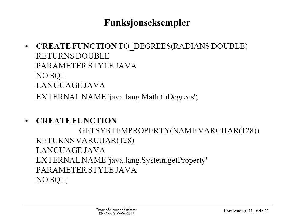 Datamodellering og databaser Else Lervik, oktober 2012 Forelesning 11, side 11 Funksjonseksempler CREATE FUNCTION TO_DEGREES(RADIANS DOUBLE) RETURNS DOUBLE PARAMETER STYLE JAVA NO SQL LANGUAGE JAVA EXTERNAL NAME java.lang.Math.toDegrees ; CREATE FUNCTION GETSYSTEMPROPERTY(NAME VARCHAR(128)) RETURNS VARCHAR(128) LANGUAGE JAVA EXTERNAL NAME java.lang.System.getProperty PARAMETER STYLE JAVA NO SQL;